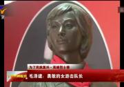 【为了民族复兴·英雄烈士谱】毛泽建?#27827;?#25954;的女游击队长-190121