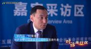 对话先行区·新丝路|华内实·阿曼泰:中哈合作硕果累累 推动经贸可持续发展