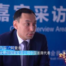 对话先行区·新丝路 华内实·阿曼泰:中哈合作硕果累累 推动经贸可持续发展