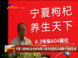 宁夏16家枸杞企业参加第26届国际大健康产业博览会  20170621