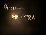 《这里是宁夏》特别节目:丝路·宁夏人-2017年9月11日
