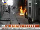 孩子家中玩火 火灾引发思考-2018年1月23日