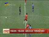 中国足协杯:宁夏山屿海1-0战胜北京北控 下轮将迎战广东恒大-2018年4月12日