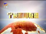 宁夏新闻联播(卫视)-2018年4月6日