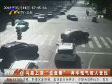 """马路上演""""追逐赛"""" 两车怄气致人受伤-2018年5月16日"""