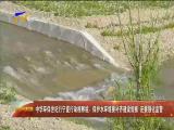 中华环保世纪行宁夏行动视察组:保护水环境要补齐建设短板 还要强化监管-2018年6月22日