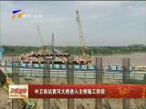 中卫南站黄河大桥进入主桥施工阶段-180726