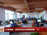 记者调查:县域电商如何破解困局(上)-181228