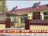 """中宁:农村""""幸福苑""""托起老年人的幸福梦-191128"""