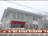 """统一制作 集中配送 爱心助餐情暖""""老饭桌""""-200124"""