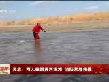 吴忠:两人被困黄河浅滩 消防紧急救援-200330