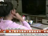 """线上教学为残疾儿童架起成长""""彩虹桥""""-200514"""