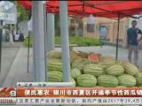 便民惠农 银川市西夏区开通季节性西瓜销售点-20200807