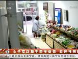 女子菜店顺手牵羊盗窃 监控视频现形-20201202