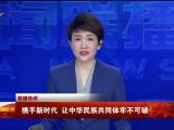 联播快评丨携手新时代 让中华民族共同体牢不可破-20211009