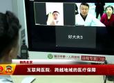 (相约北京)互联网医院:跨越地域的医疗保障-2018年3月16日