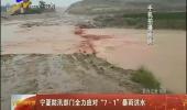 """宁夏防汛部门全力应对""""7·1""""暴雨洪水-180702"""