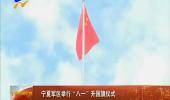 """宁夏军区举行""""八一""""升国旗仪式-180801"""