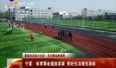 (喜迎自治区60大庆 文化事业新成果)宁夏:体育事业蓬勃发展 美好生活增光添彩-180824