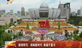 新闻特写:唱响新时代 祝福宁夏川-180905