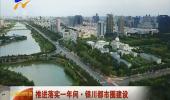 (推进落实一年间·银川都市圈建设)宁夏大力推进都市圈建设 共建城市聚能环-181101