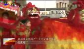 【新春走基层】百年传承的大兴渠舞狮-190216