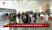 古尔邦节期间宁夏机场旅客吞吐量同比增长23.2% -190814