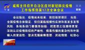咸辉主持召开自治区应对新冠肺炎疫情工作指挥部第17次全体会议 慎终如始绷紧思想之弦 科学施策织牢防控之网-20210729