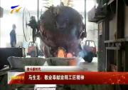 (奋斗新时代)马生龙:敬业奉献诠释工匠精神-2018年5月19日