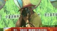 """贺兰:""""稻渔空间""""摄影展暨文艺进乡村演出-2017年8月7日"""