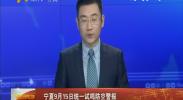 宁夏9月15日统一试鸣防空警报-2017年9月12日