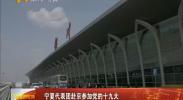 宁夏代表团赴京参加党的十九大-2017年10月15日