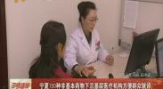宁夏150种非基本药物下沉基层医疗机构方便群众就诊-2017年11月12日