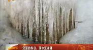 滴水汇冰瀑 冬日赏美景 -2018年1月2日