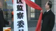 自治区监察委员会正式挂牌成立 石泰峰揭牌-2018年1月31日
