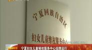 宁夏妇女儿童维权服务中心挂牌运行-2018年02月14日