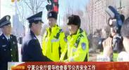 宁夏公安厅督导检查春节公共安全工作-2018年02月14日