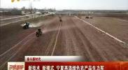 奋斗新时代 新技术 新模式 宁夏再添绿色农产品生力军-2018年3月19日