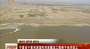 新时代 新气象 新作为 宁夏首个黄河游荡性河床截流工程将于本月完工-2018年3月11日
