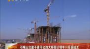 石嘴山红崖子黄河公路大桥预计明年10月底竣工-2018年4月3日