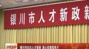 银川市出台人才新政 真心实意揽英才-2018年4月17日