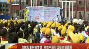 点燃儿童科技梦想 科教中国行活动走进固原-2018年5月17日