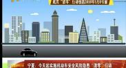 """宁夏:今天起实施机动车安全风险隐患""""清零""""行动-2018年5月8日"""
