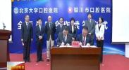 北京大学口腔医院与银川市口腔医院签署全面战略合作协议-2018年5月5日