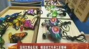 深圳文博会见闻:精湛技艺传承工匠精神-2018年5月14日