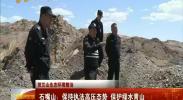 (贺兰山生态环境整治)石嘴山:保持执法高压态势 保护绿水青山-2018年5月13日