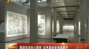 喜迎自治区60周年 红色革命史绘画展开展-2018年6月23日