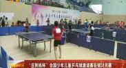 """""""庄则栋杯""""全国少年儿童乒乓球邀请赛在银川开赛-180728"""