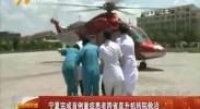 宁夏完成首例重症患者跨省直升机转院救治-180717