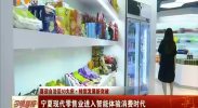 (喜迎自治区60大庆)宁夏现代零售业进入智能体验消费时代-180822
